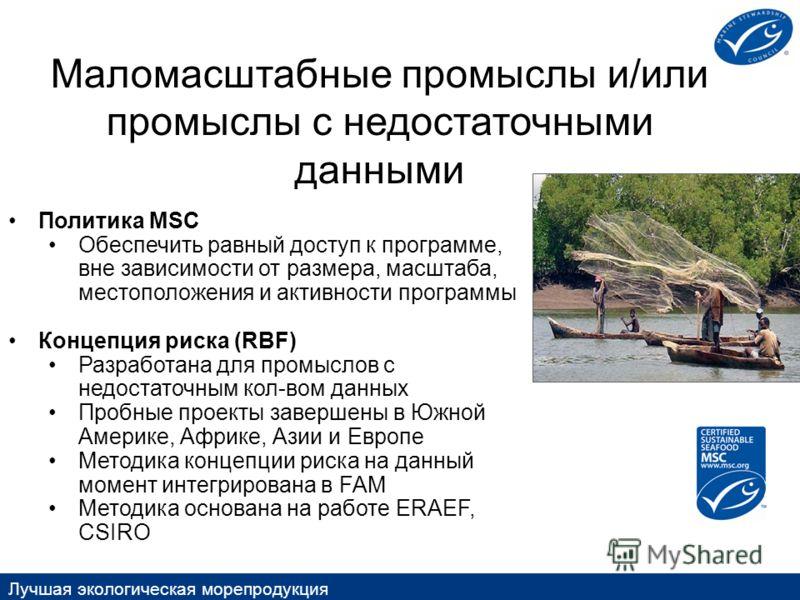Лучшая экологическая морепродукция Маломасштабные промыслы и/или промыслы с недостаточными данными Политика MSC Обеспечить равный доступ к программе, вне зависимости от размера, масштаба, местоположения и активности программы Концепция риска (RBF) Ра