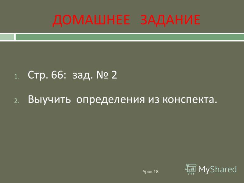 ДОМАШНЕЕ ЗАДАНИЕ Урок 18 1. Стр. 66: зад. 2 2. Выучить определения из конспекта.