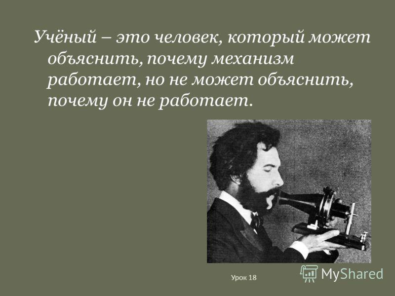 Учёный – это человек, который может объяснить, почему механизм работает, но не может объяснить, почему он не работает.