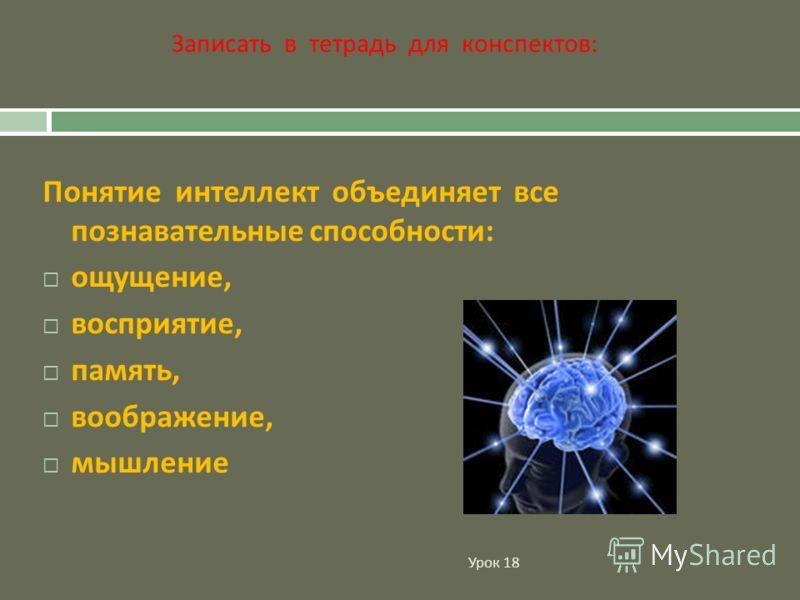 Урок 18 Понятие интеллект объединяет все познавательные способности : ощущение, восприятие, память, воображение, мышление Записать в тетрадь для конспектов: