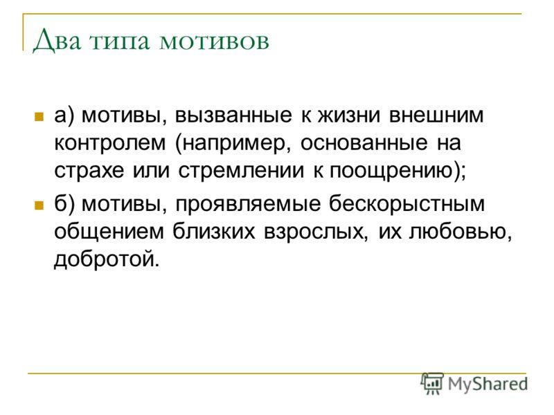 Два типа мотивов а) мотивы, вызванные к жизни внешним контролем (например, основанные на страхе или стремлении к поощрению); б) мотивы, проявляемые бескорыстным общением близких взрослых, их любовью, добротой.
