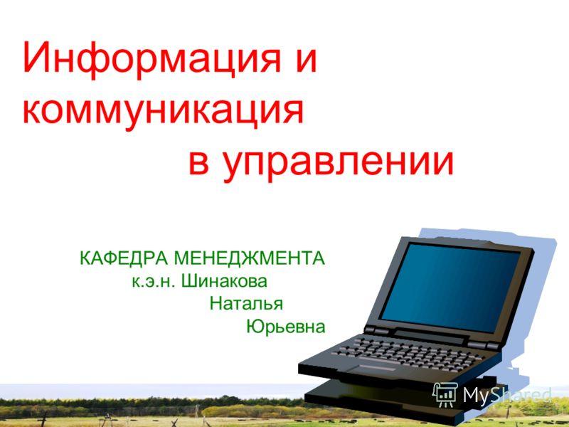Информация и коммуникация в управлении КАФЕДРА МЕНЕДЖМЕНТА к.э.н. Шинакова Наталья Юрьевна