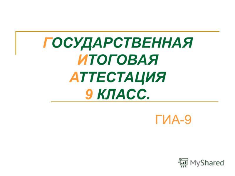 ГОСУДАРСТВЕННАЯ ИТОГОВАЯ АТТЕСТАЦИЯ 9 КЛАСС. ГИА-9