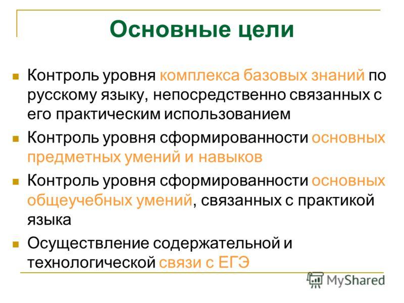 Основные цели Контроль уровня комплекса базовых знаний по русскому языку, непосредственно связанных с его практическим использованием Контроль уровня сформированности основных предметных умений и навыков Контроль уровня сформированности основных обще