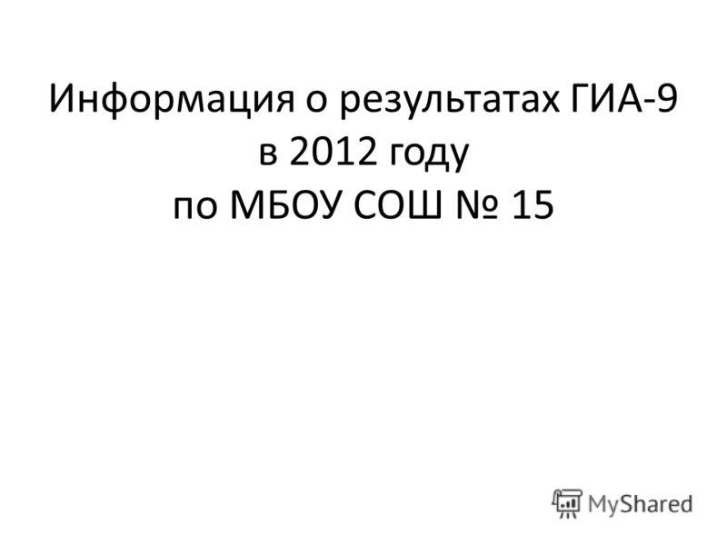 Информация о результатах ГИА-9 в 2012 году по МБОУ СОШ 15