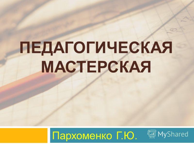 ПЕДАГОГИЧЕСКАЯ МАСТЕРСКАЯ Пархоменко Г.Ю.