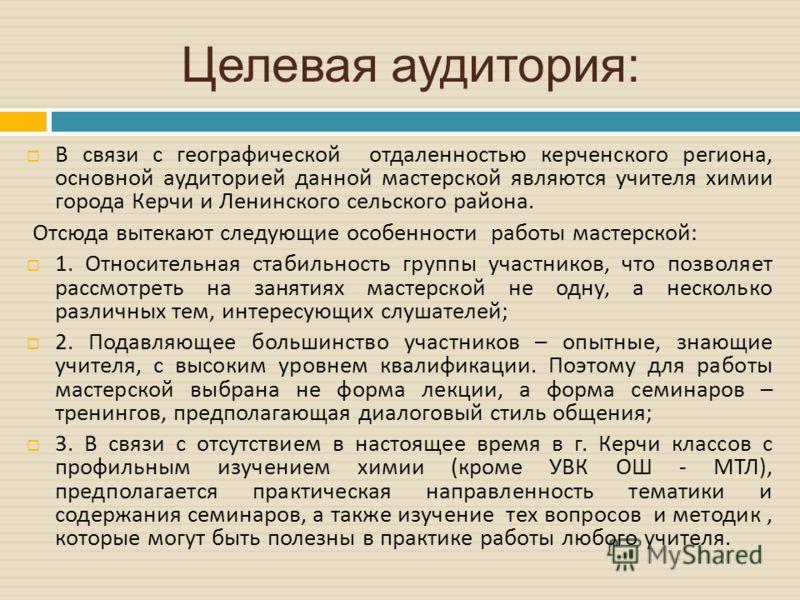 Целевая аудитория: В связи с географической отдаленностью керченского региона, основной аудиторией данной мастерской являются учителя химии города Керчи и Ленинского сельского района. Отсюда вытекают следующие особенности работы мастерской : 1. Относ