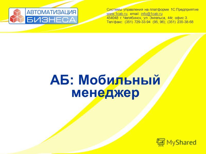 АБ: Мобильный менеджер Системы управления на платформе 1С:Предприятие www.1cab.ru, email: info@1cab.ru 454048 г. Челябинск, ул. Энгельса, 44г, офис 3. Тел/факс: (351) 729-33-94 (95, 96); (351) 235-38-68