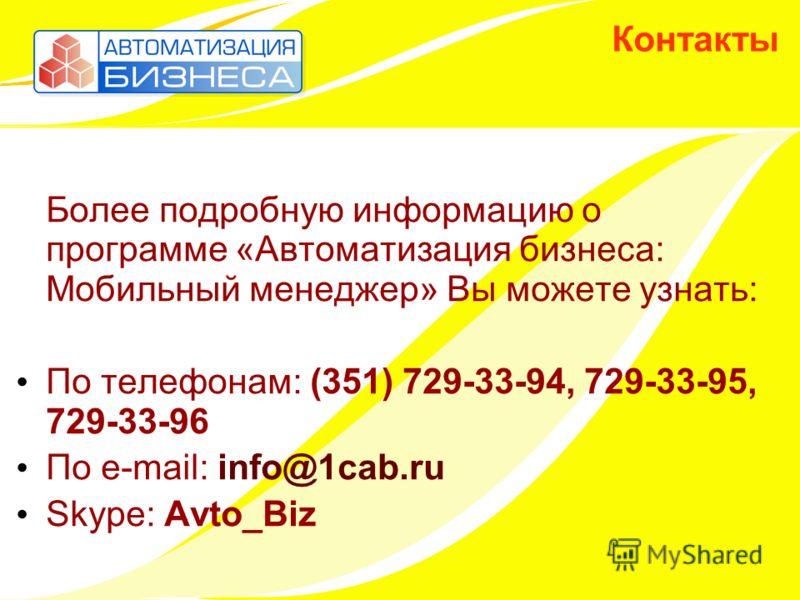 Контакты Более подробную информацию о программе «Автоматизация бизнеса: Мобильный менеджер» Вы можете узнать: По телефонам: (351) 729-33-94, 729-33-95, 729-33-96 По e-mail: info@1cab.ru Skype: Avto_Biz