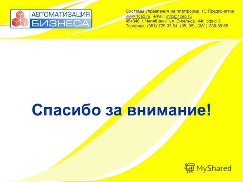 Спасибо за внимание! Системы управления на платформе 1С:Предприятие www.1cab.ru, email: info@1cab.ru 454048 г. Челябинск, ул. Энгельса, 44г, офис 3. Тел/факс: (351) 729-33-94 (95, 96); (351) 235-38-68