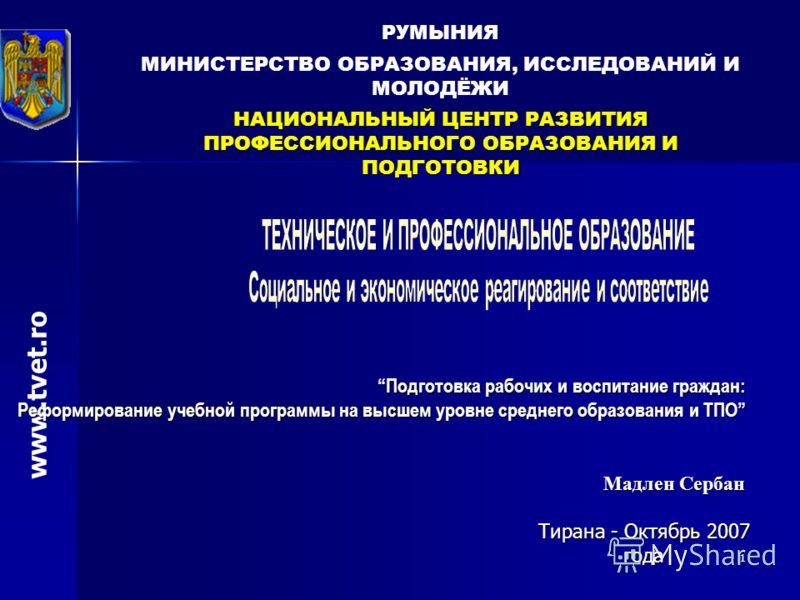 1 РУМЫНИЯ МИНИСТЕРСТВО ОБРАЗОВАНИЯ, ИССЛЕДОВАНИЙ И МОЛОДЁЖИ НАЦИОНАЛЬНЫЙ ЦЕНТР РАЗВИТИЯ ПРОФЕССИОНАЛЬНОГО ОБРАЗОВАНИЯ И ПОДГОТОВКИ www.tvet.ro Мадлен Сербан Tирана - Oктябрь 2007 года Подготовка рабочих и воспитание граждан:Подготовка рабочих и воспи