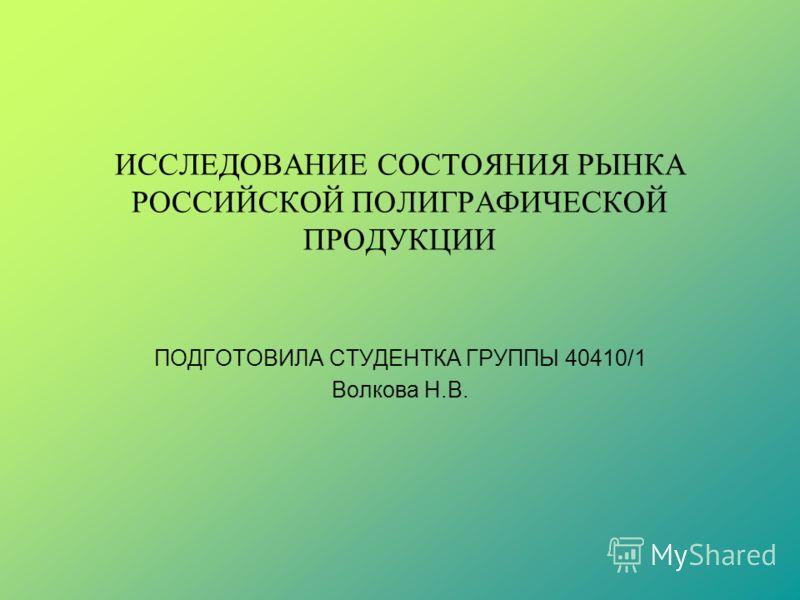 ИССЛЕДОВАНИЕ СОСТОЯНИЯ РЫНКА РОССИЙСКОЙ ПОЛИГРАФИЧЕСКОЙ ПРОДУКЦИИ ПОДГОТОВИЛА СТУДЕНТКА ГРУППЫ 40410/1 Волкова Н.В.