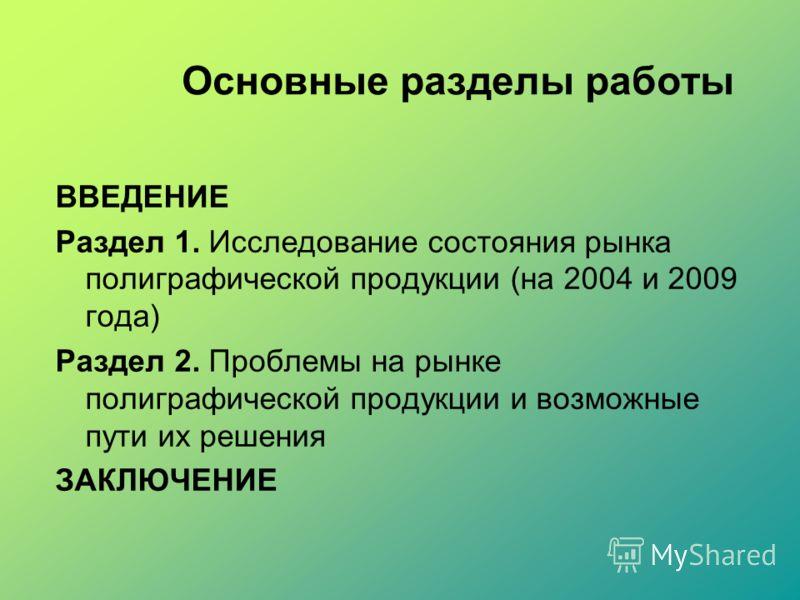 Основные разделы работы ВВЕДЕНИЕ Раздел 1. Исследование состояния рынка полиграфической продукции (на 2004 и 2009 года) Раздел 2. Проблемы на рынке полиграфической продукции и возможные пути их решения ЗАКЛЮЧЕНИЕ