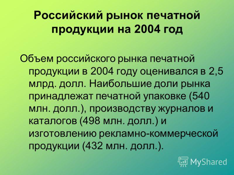 Российский рынок печатной продукции на 2004 год Объем российского рынка печатной продукции в 2004 году оценивался в 2,5 млрд. долл. Наибольшие доли рынка принадлежат печатной упаковке (540 млн. долл.), производству журналов и каталогов (498 млн. долл