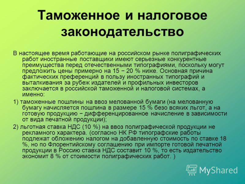 Таможенное и налоговое законодательство В настоящее время работающие на российском рынке полиграфических работ иностранные поставщики имеют серьезные конкурентные преимущества перед отечественными типографиями, поскольку могут предложить цены примерн