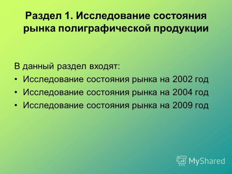 Раздел 1. Исследование состояния рынка полиграфической продукции В данный раздел входят: Исследование состояния рынка на 2002 год Исследование состояния рынка на 2004 год Исследование состояния рынка на 2009 год