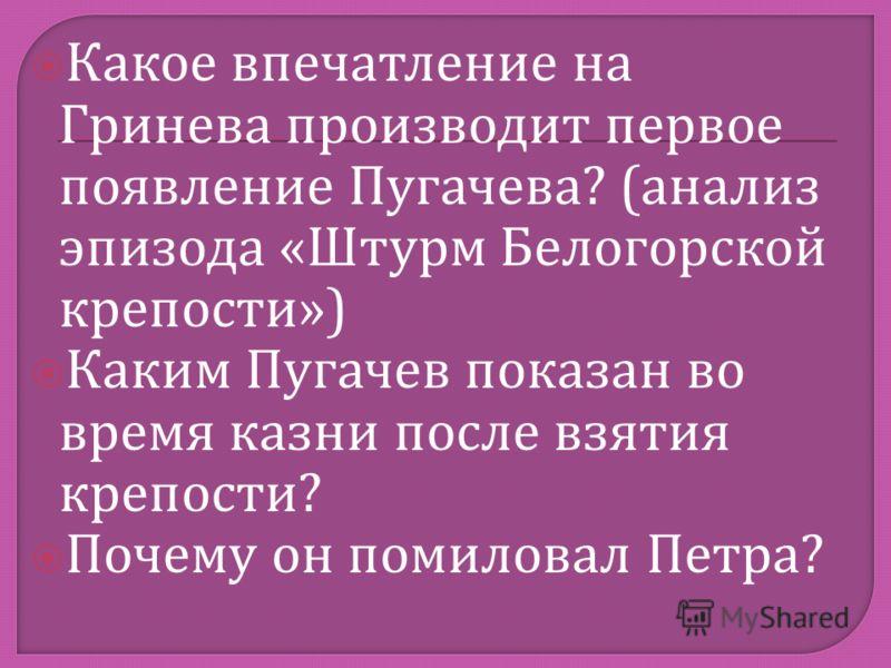 Какое впечатление на Гринева производит первое появление Пугачева ? ( анализ эпизода « Штурм Белогорской крепости ») Каким Пугачев показан во время казни после взятия крепости ? Почему он помиловал Петра ?
