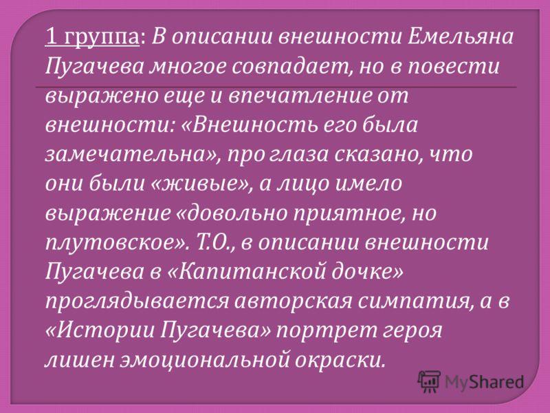 1 группа : В описании внешности Емельяна Пугачева многое совпадает, но в повести выражено еще и впечатление от внешности : « Внешность его была замечательна », про глаза сказано, что они были « живые », а лицо имело выражение « довольно приятное, но
