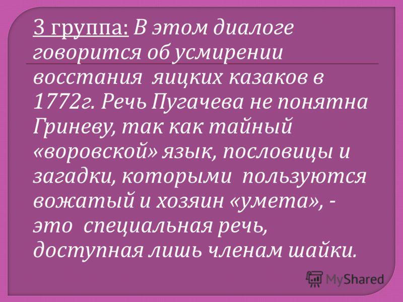 3 группа : В этом диалоге говорится об усмирении восстания яицких казаков в 1772 г. Речь Пугачева не понятна Гриневу, так как тайный « воровской » язык, пословицы и загадки, которыми пользуются вожатый и хозяин « умета », - это специальная речь, дост