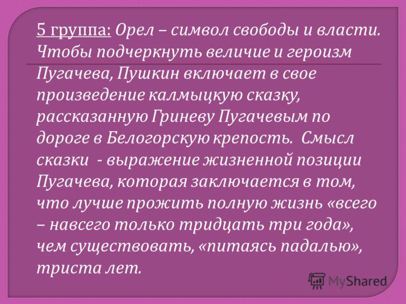 5 группа : Орел – символ свободы и власти. Чтобы подчеркнуть величие и героизм Пугачева, Пушкин включает в свое произведение калмыцкую сказку, рассказанную Гриневу Пугачевым по дороге в Белогорскую крепость. Смысл сказки - выражение жизненной позиции