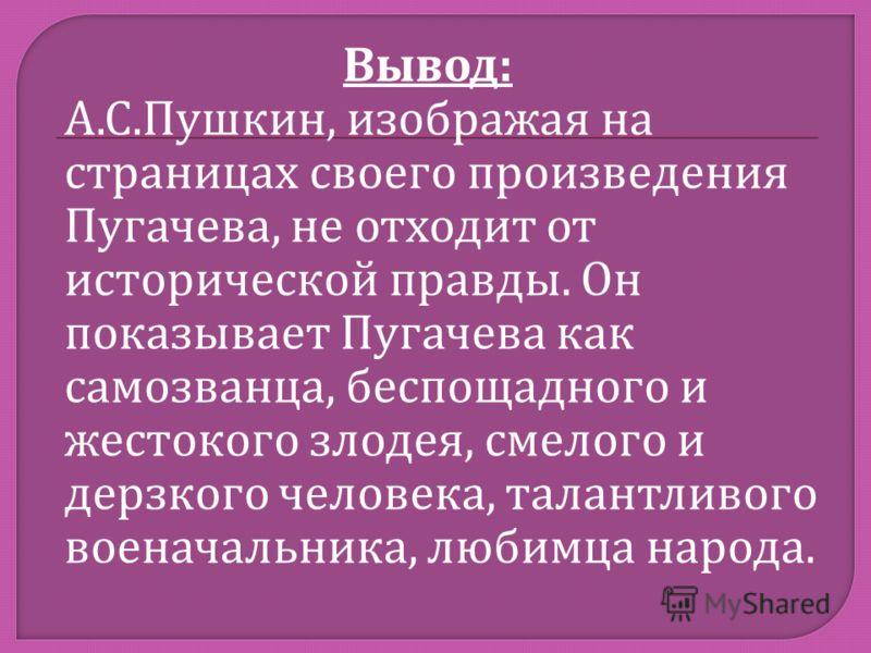 Вывод : А. С. Пушкин, изображая на страницах своего произведения Пугачева, не отходит от исторической правды. Он показывает Пугачева как самозванца, беспощадного и жестокого злодея, смелого и дерзкого человека, талантливого военачальника, любимца нар