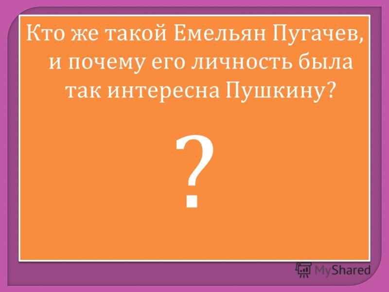 Кто же такой Емельян Пугачев, и почему его личность была так интересна Пушкину ? ? Кто же такой Емельян Пугачев, и почему его личность была так интересна Пушкину ? ?