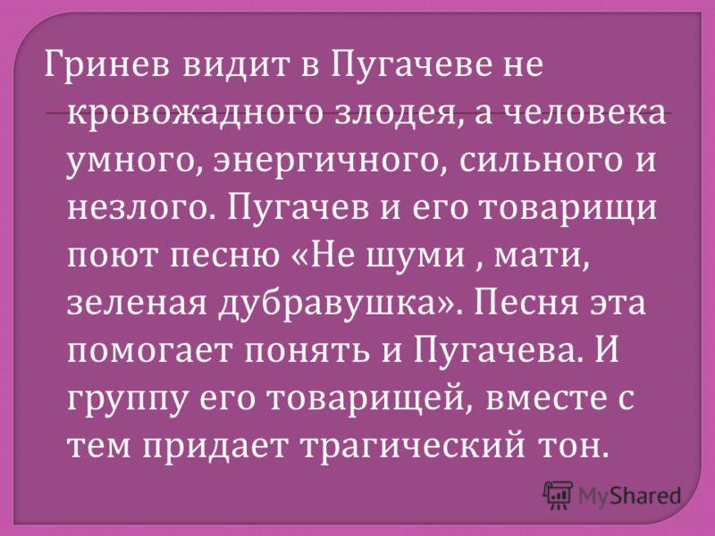 Гринев видит в Пугачеве не кровожадного злодея, а человека умного, энергичного, сильного и незлого. Пугачев и его товарищи поют песню « Не шуми, мати, зеленая дубравушка ». Песня эта помогает понять и Пугачева. И группу его товарищей, вместе с тем пр