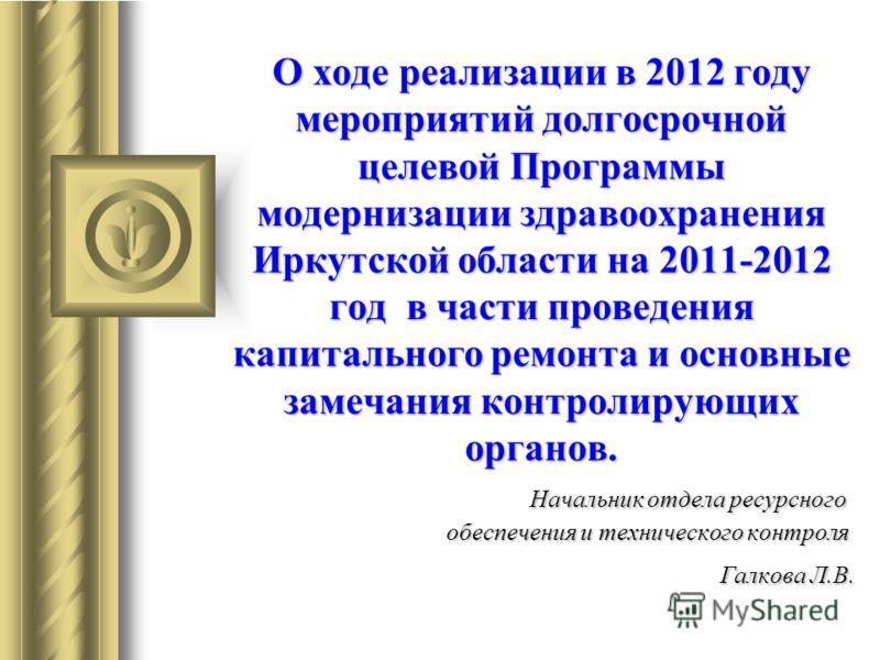 О ходе реализации в 2012 году мероприятий долгосрочной целевой Программы модернизации здравоохранения Иркутской области на 2011-2012 год в части проведения капитального ремонта и основные замечания контролирующих органов. Начальник отдела ресурсного