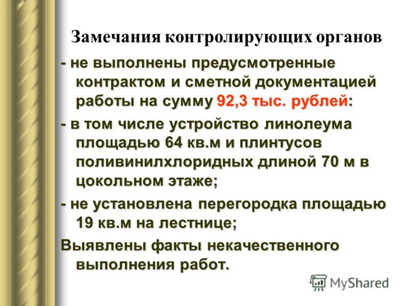Замечания контролирующих органов - не выполнены предусмотренные контрактом и сметной документацией работы на сумму 92,3 тыс. рублей: - в том числе устройство линолеума площадью 64 кв.м и плинтусов поливинилхлоридных длиной 70 м в цокольном этаже; - н