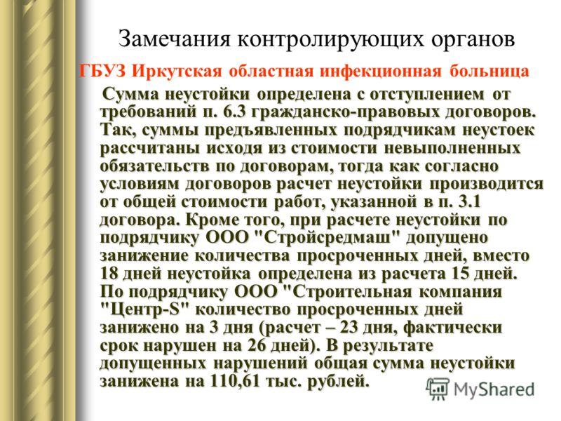 Замечания контролирующих органов ГБУЗ Иркутская областная инфекционная больница Сумма неустойки определена с отступлением от требований п. 6.3 гражданско-правовых договоров. Так, суммы предъявленных подрядчикам неустоек рассчитаны исходя из стоимости