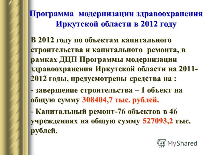 Программа модернизации здравоохранения Иркутской области в 2012 году В 2012 году по объектам капитального строительства и капитального ремонта, в рамках ДЦП Программы модернизации здравоохранения Иркутской области на 2011- 2012 годы, предусмотрены ср