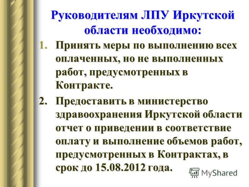 Руководителям ЛПУ Иркутской области необходимо: 1.Принять меры по выполнению всех оплаченных, но не выполненных работ, предусмотренных в Контракте. 2. Предоставить в министерство здравоохранения Иркутской области отчет о приведении в соответствие опл