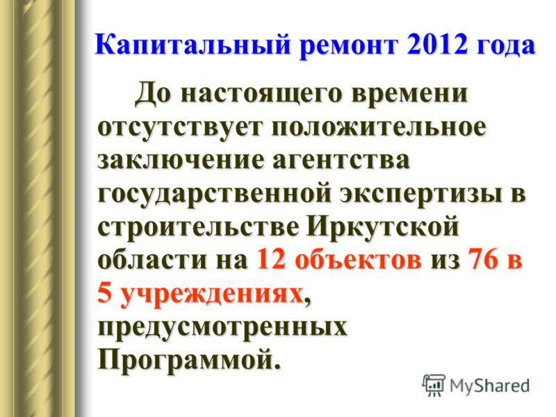 Капитальный ремонт 2012 года До настоящего времени отсутствует положительное заключение агентства государственной экспертизы в строительстве Иркутской области на 12 объектов из 76 в 5 учреждениях, предусмотренных Программой.