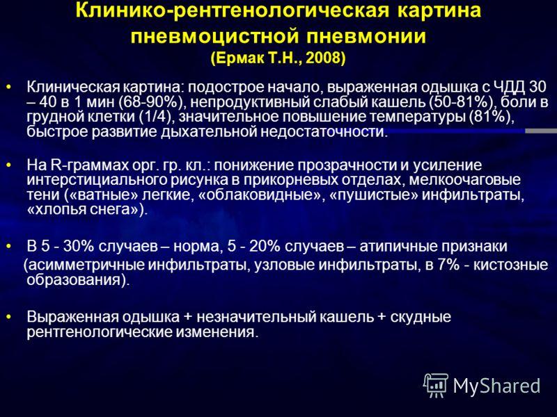 Клинико-рентгенологическая картина пневмоцистной пневмонии (Ермак Т.Н., 2008) Клиническая картина: подострое начало, выраженная одышка с ЧДД 30 – 40 в 1 мин (68-90%), непродуктивный слабый кашель (50-81%), боли в грудной клетки (1/4), значительное по