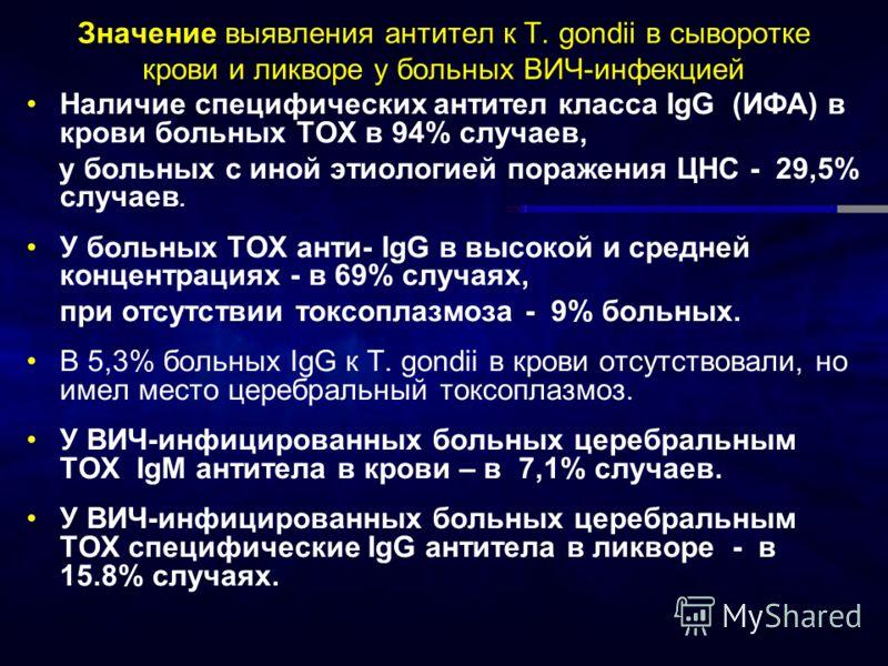 Значение выявления антител к T. gondii в сыворотке крови и ликворе у больных ВИЧ-инфекцией Наличие специфических антител класса IgG (ИФА) в крови больных ТОХ в 94% случаев, у больных с иной этиологией поражения ЦНС - 29,5% случаев. У больных ТОХ анти