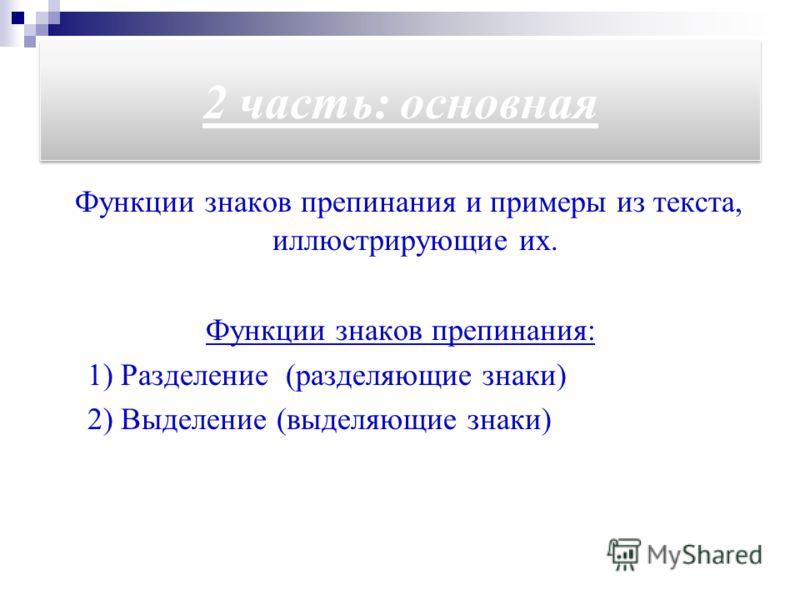 2 часть: основная Функции знаков препинания и примеры из текста, иллюстрирующие их. Функции знаков препинания: 1) Разделение (разделяющие знаки) 2) Выделение (выделяющие знаки)