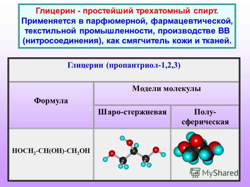 Глицерин - простейший трехатомный спирт. Применяется в парфюмерной, фармацевтической, текстильной промышленности, производстве ВВ (нитросоединения), как смягчитель кожи и тканей. Глицерин (пропантриол-1,2,3) Формула Модели молекулы Шаро-стержневаяПол