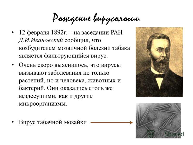 Рождение вирусологии 12 февраля 1892г. – на заседании РАН Д.И.Ивановский сообщил, что возбудителем мозаичной болезни табака является фильтрующийся вирус. Очень скоро выяснилось, что вирусы вызывают заболевания не только растений, но и человека, живот
