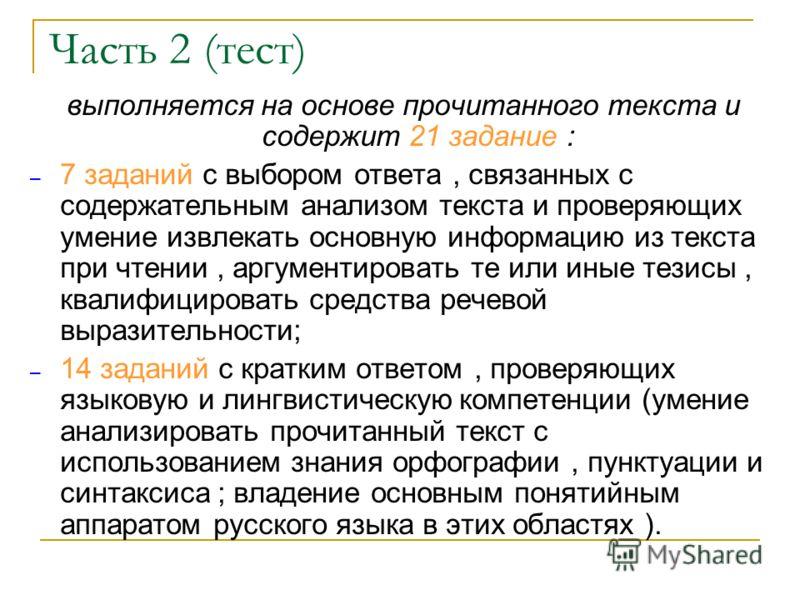 Часть 2 (тест) выполняется на основе прочитанного текста и содержит 21 задание : – 7 заданий с выбором ответа, связанных с содержательным анализом текста и проверяющих умение извлекать основную информацию из текста при чтении, аргументировать те или