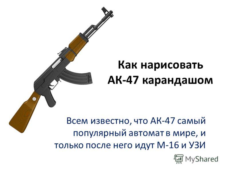 Как нарисовать АК-47 карандашом Всем известно, что АК-47 самый популярный автомат в мире, и только после него идут М-16 и УЗИ