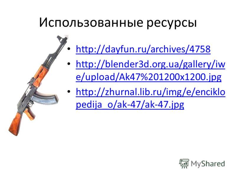 Использованные ресурсы http://dayfun.ru/archives/4758 http://blender3d.org.ua/gallery/iw e/upload/Ak47%201200x1200.jpg http://blender3d.org.ua/gallery/iw e/upload/Ak47%201200x1200.jpg http://zhurnal.lib.ru/img/e/enciklo pedija_o/ak-47/ak-47.jpg http: