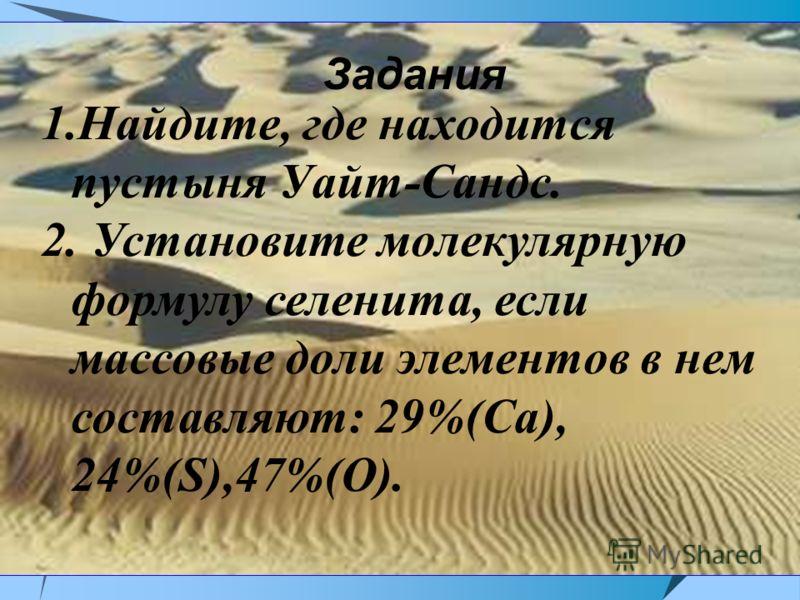 Задания 1.Найдите, где находится пустыня Уайт-Сандс. 2. Установите молекулярную формулу селенита, если массовые доли элементов в нем составляют: 29%(Са), 24%(S),47%(O).
