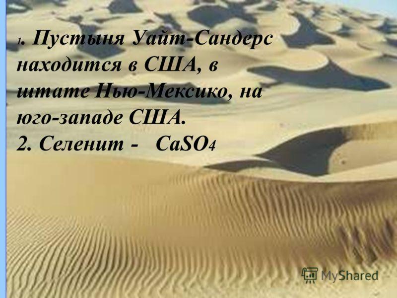 1. Пустыня Уайт-Сандерс находится в США, в штате Нью-Мексико, на юго-западе США. 2. Селенит - CaSO 4