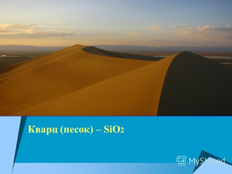 Кварц (песок) – SiO 2