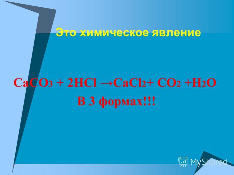 Это химическое явление CaCO 3 + 2HCl CaCl 2 + CO 2 +H 2 O В 3 формах!!!