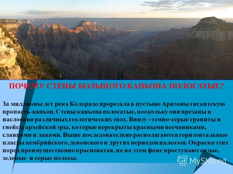 ПОЧЕМУ СТЕНЫ БОЛЬШОГО КАНЬОНА ПОЛОСАТЫЕ? За миллионы лет река Колорадо прорезала в пустыне Аризоны гигантскую пропасть-каньон. Стены каньона полосатые, поскольку они врезаны в наслоения различных геологических эпох. Внизу –темно-серые граниты и гнейс