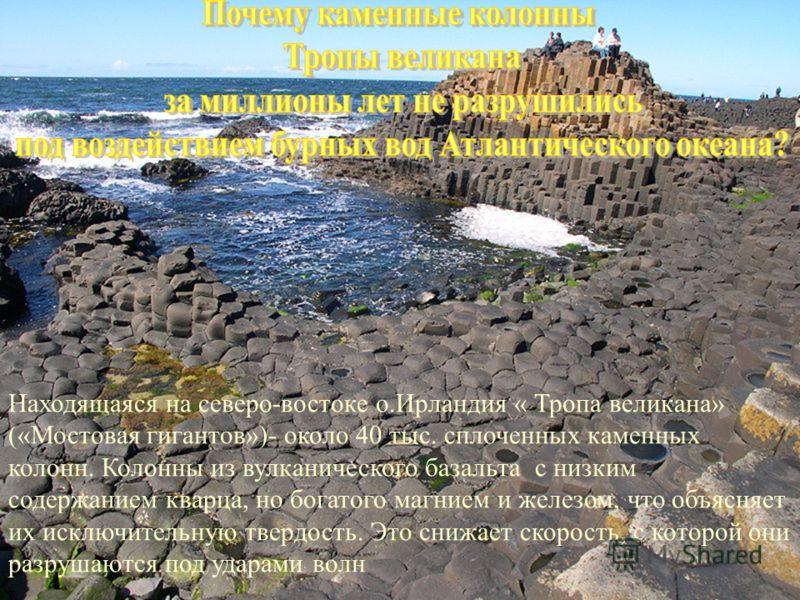 Находящаяся на северо-востоке о.Ирландия « Тропа великана» («Мостовая гигантов»)- около 40 тыс. сплоченных каменных колонн. Колонны из вулканического базальта с низким содержанием кварца, но богатого магнием и железом, что объясняет их исключительную