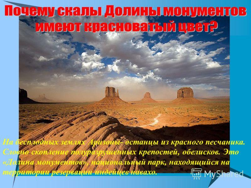 На бесплодных землях Аризоны- останцы из красного песчаника. Словно скопление полуразрушенных крепостей, обелисков. Это «Долина монументов», национальный парк, находящийся на территории резервации индейцев навахо.