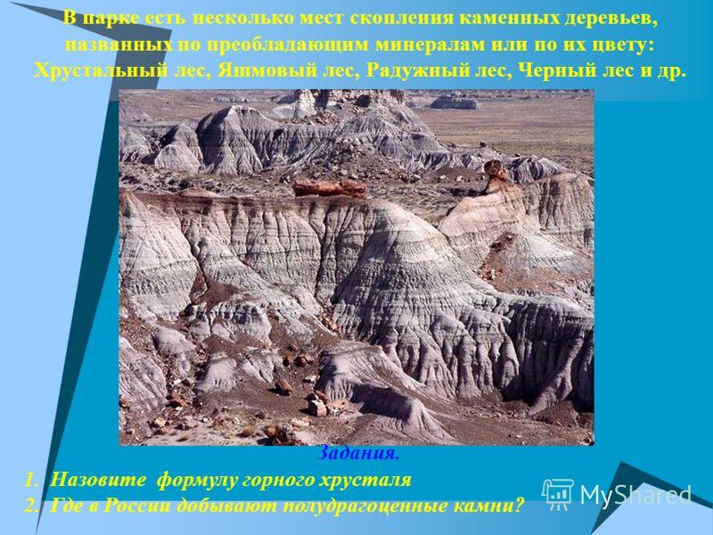В парке есть несколько мест скопления каменных деревьев, названных по преобладающим минералам или по их цвету: Хрустальный лес, Яшмовый лес, Радужный лес, Черный лес и др. Задания. 1.Назовите формулу горного хрусталя 2.Где в России добывают полудраго