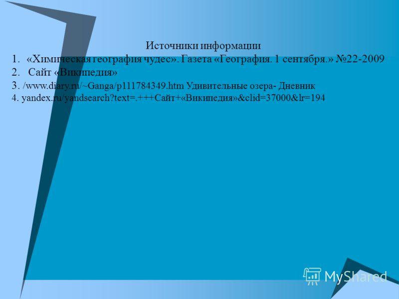 Источники информации 1.«Химическая география чудес». Газета «География. 1 сентября.» 22-2009 2. Сайт «Википедия» 3. /www.diary.ru/~Ganga/p111784349.htm Удивительные озера- Дневник 4. yandex.ru/yandsearch?text=.+++Сайт+«Википедия»&clid=37000&lr=194